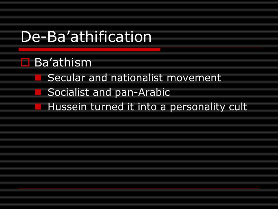De-Baathification Baathism Secular and nationalist movement Socialist and pan-Arabic Hussein turned it into a personality cult