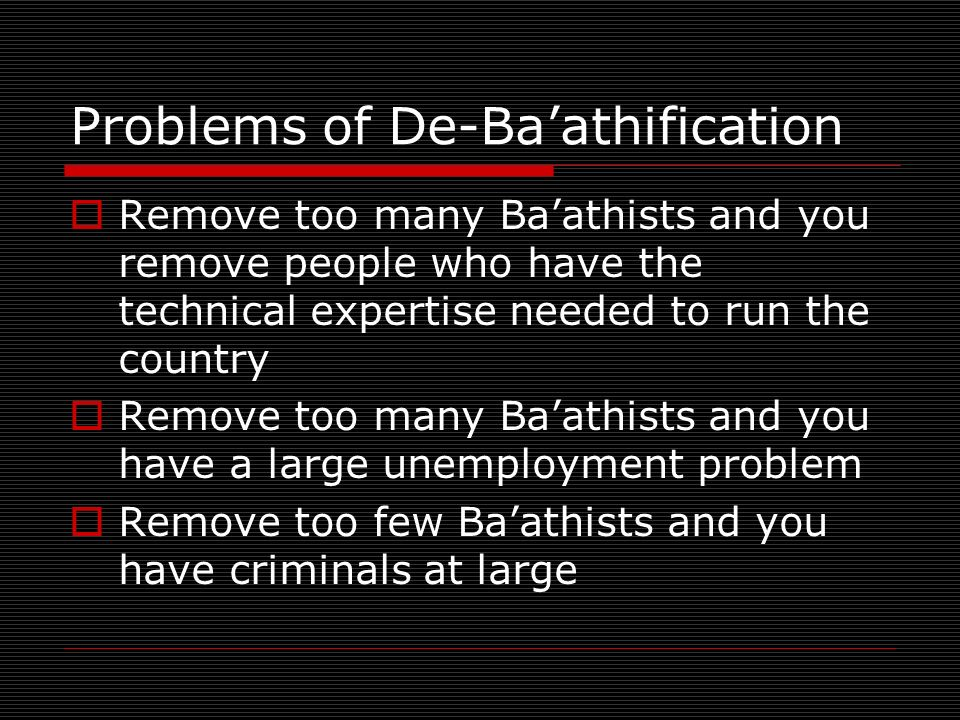 Problems of De-Baathification Remove too many Baathists and you remove people who have the technical expertise needed to run the country Remove too many Baathists and you have a large unemployment problem Remove too few Baathists and you have criminals at large