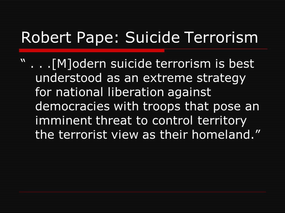 Robert Pape: Suicide Terrorism...[M]odern suicide terrorism is best understood as an extreme strategy for national liberation against democracies with troops that pose an imminent threat to control territory the terrorist view as their homeland.