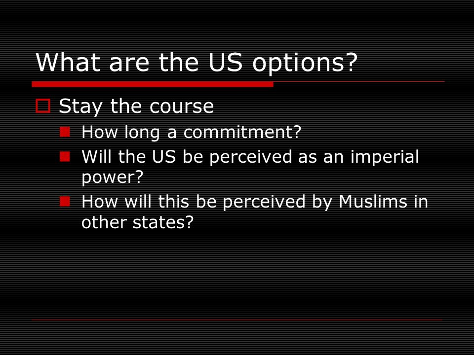 What are the US options. Stay the course How long a commitment.