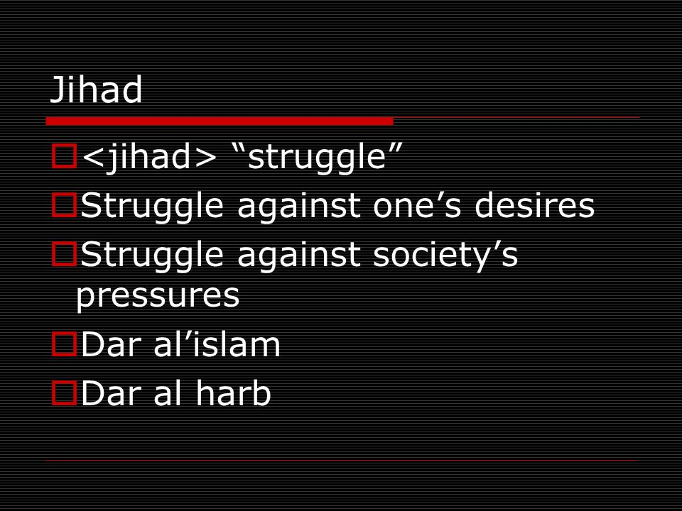 Jihad struggle Struggle against ones desires Struggle against societys pressures Dar alislam Dar al harb