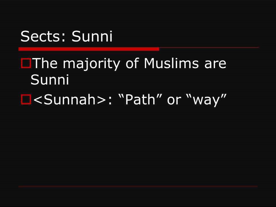 Sects: Sunni The majority of Muslims are Sunni : Path or way