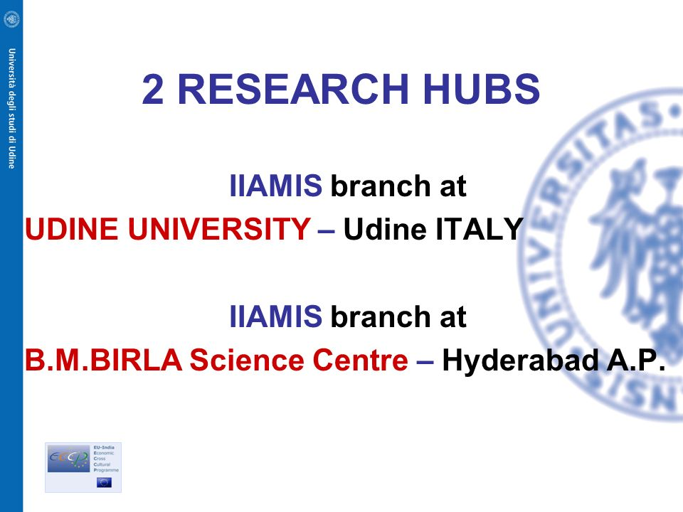 2 RESEARCH HUBS IIAMIS branch at UDINE UNIVERSITY – Udine ITALY IIAMIS branch at B.M.BIRLA Science Centre – Hyderabad A.P.