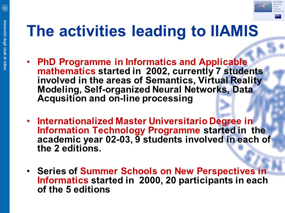 The activities leading to IIAMIS PhD Programme in Informatics and Applicable mathematics started in 2002, currently 7 students involved in the areas of Semantics, Virtual Reality Modeling, Self-organized Neural Networks, Data Acqusition and on-line processing Internationalized Master Universitario Degree in Information Technology Programme started in the academic year 02-03, 9 students involved in each of the 2 editions.
