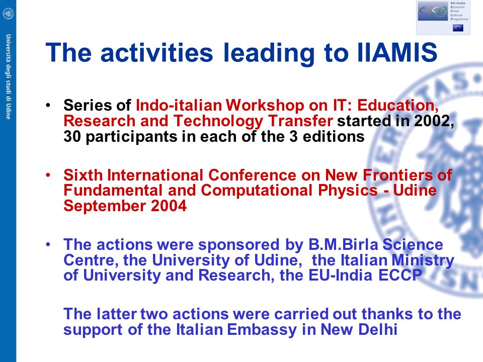 The activities leading to IIAMIS Series of Indo-italian Workshop on IT: Education, Research and Technology Transfer started in 2002, 30 participants in each of the 3 editions Sixth International Conference on New Frontiers of Fundamental and Computational Physics - Udine September 2004 The actions were sponsored by B.M.Birla Science Centre, the University of Udine, the Italian Ministry of University and Research, the EU-India ECCP The latter two actions were carried out thanks to the support of the Italian Embassy in New Delhi