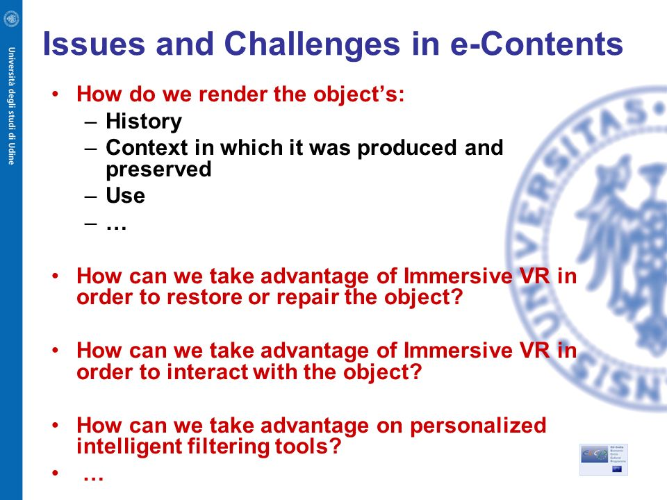 Issues and Challenges in e-Contents How do we render the objects: –History –Context in which it was produced and preserved –Use –… How can we take advantage of Immersive VR in order to restore or repair the object.
