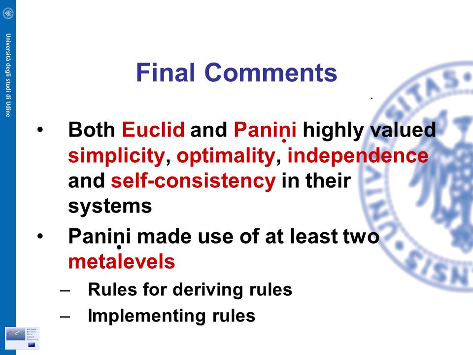 Final Comments Both Euclid and Panini highly valued simplicity, optimality, independence and self-consistency in their systems Panini made use of at least two metalevels –Rules for deriving rules –Implementing rules