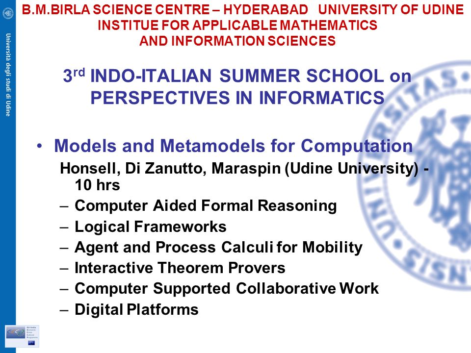 B.M.BIRLA SCIENCE CENTRE – HYDERABAD UNIVERSITY OF UDINE INSTITUE FOR APPLICABLE MATHEMATICS AND INFORMATION SCIENCES 3 rd INDO-ITALIAN SUMMER SCHOOL on PERSPECTIVES IN INFORMATICS Models and Metamodels for Computation Honsell, Di Zanutto, Maraspin (Udine University) - 10 hrs –Computer Aided Formal Reasoning –Logical Frameworks –Agent and Process Calculi for Mobility –Interactive Theorem Provers –Computer Supported Collaborative Work –Digital Platforms