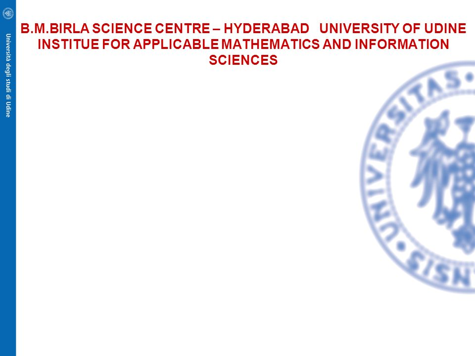 B.M.BIRLA SCIENCE CENTRE – HYDERABAD UNIVERSITY OF UDINE INSTITUE FOR APPLICABLE MATHEMATICS AND INFORMATION SCIENCES