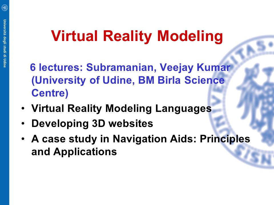Virtual Reality Modeling 6 lectures: Subramanian, Veejay Kumar (University of Udine, BM Birla Science Centre) Virtual Reality Modeling Languages Developing 3D websites A case study in Navigation Aids: Principles and Applications