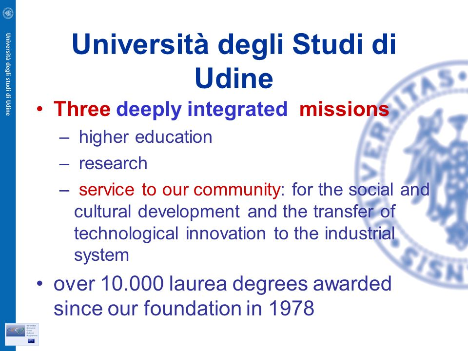 Università degli Studi di Udine Three deeply integrated missions – higher education – research – service to our community: for the social and cultural development and the transfer of technological innovation to the industrial system over laurea degrees awarded since our foundation in 1978