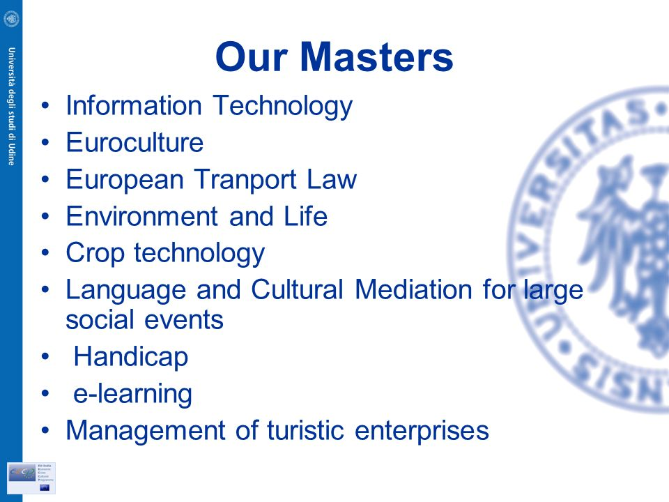 Our Masters Information Technology Euroculture European Tranport Law Environment and Life Crop technology Language and Cultural Mediation for large social events Handicap e-learning Management of turistic enterprises