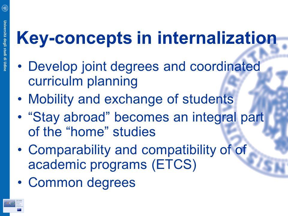 Key-concepts in internalization Develop joint degrees and coordinated curriculm planning Mobility and exchange of students Stay abroad becomes an integral part of the home studies Comparability and compatibility of of academic programs (ETCS) Common degrees