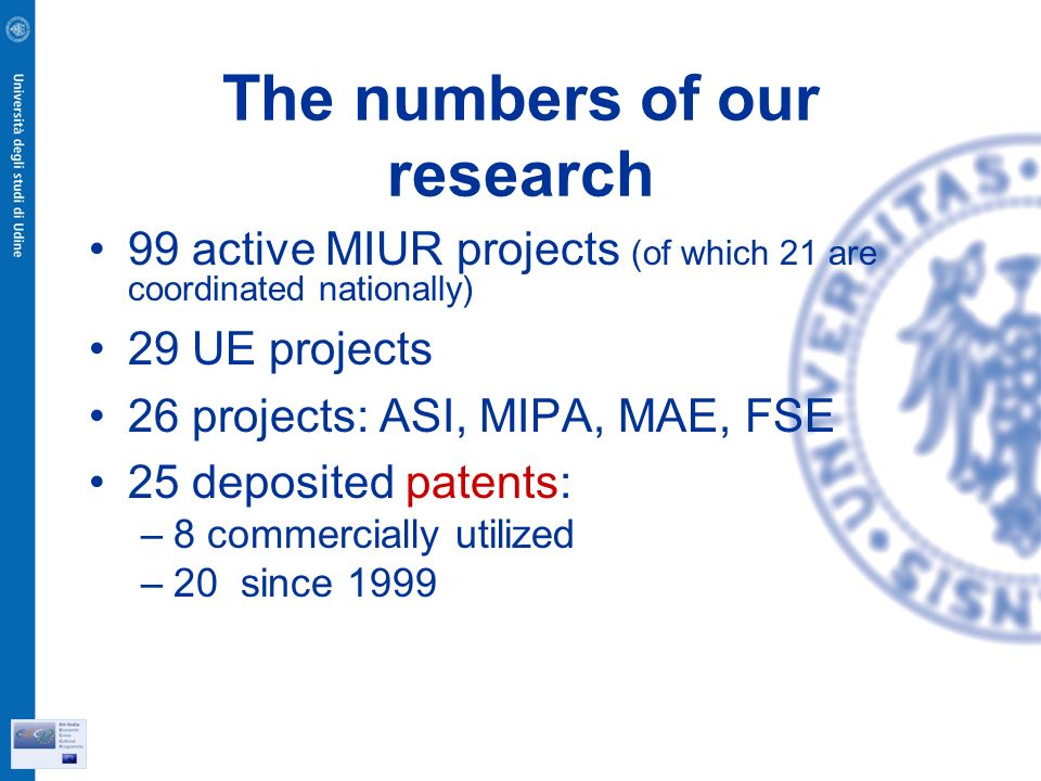 The numbers of our research 99 active MIUR projects (of which 21 are coordinated nationally) 29 UE projects 26 projects: ASI, MIPA, MAE, FSE 25 deposited patents: –8 commercially utilized –20 since 1999