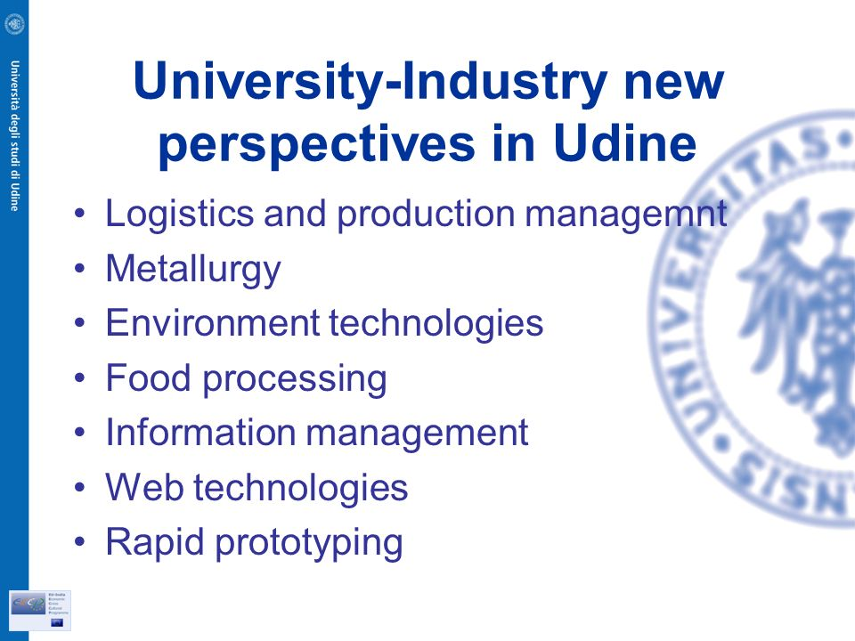 University-Industry new perspectives in Udine Logistics and production managemnt Metallurgy Environment technologies Food processing Information management Web technologies Rapid prototyping