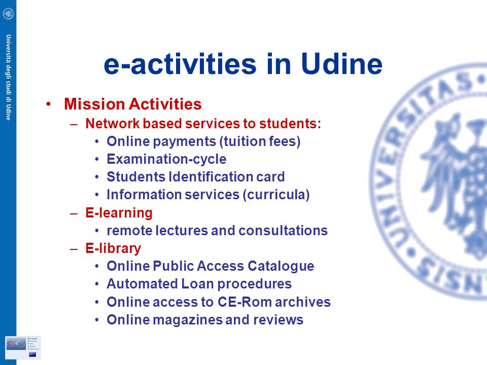 e-activities in Udine Mission Activities –Network based services to students: Online payments (tuition fees) Examination-cycle Students Identification card Information services (curricula) –E-learning remote lectures and consultations –E-library Online Public Access Catalogue Automated Loan procedures Online access to CE-Rom archives Online magazines and reviews