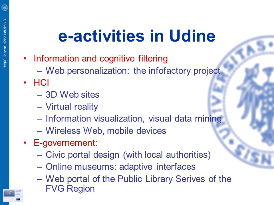 e-activities in Udine Information and cognitive filtering –Web personalization: the infofactory project HCI –3D Web sites –Virtual reality –Information visualization, visual data mining –Wireless Web, mobile devices E-governement: –Civic portal design (with local authorities) –Online museums: adaptive interfaces –Web portal of the Public Library Serives of the FVG Region
