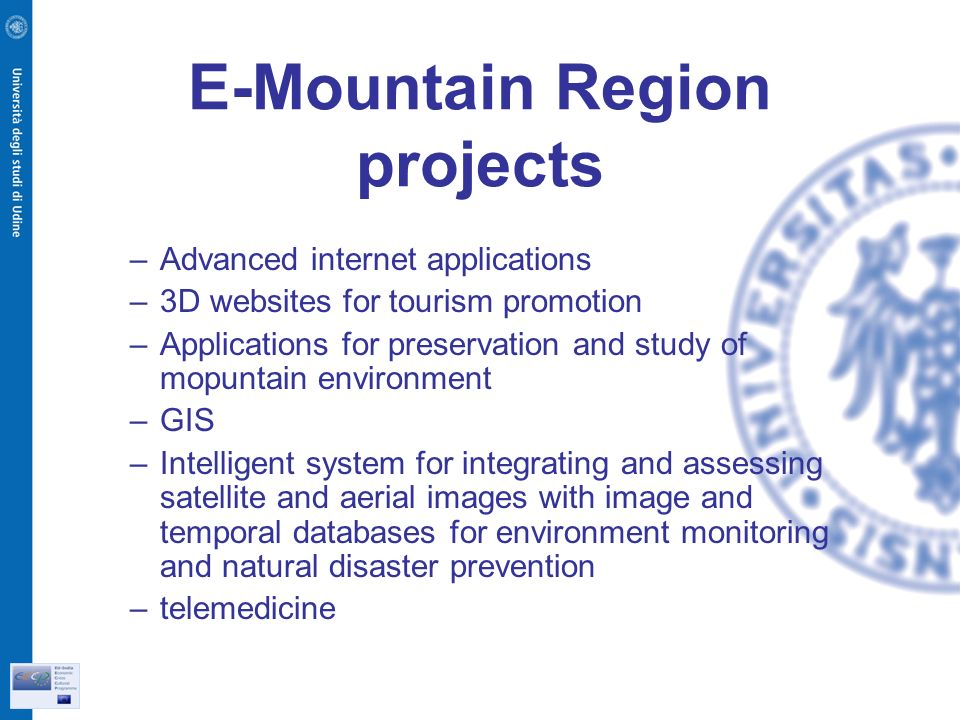 E-Mountain Region projects –Advanced internet applications –3D websites for tourism promotion –Applications for preservation and study of mopuntain environment –GIS –Intelligent system for integrating and assessing satellite and aerial images with image and temporal databases for environment monitoring and natural disaster prevention –telemedicine