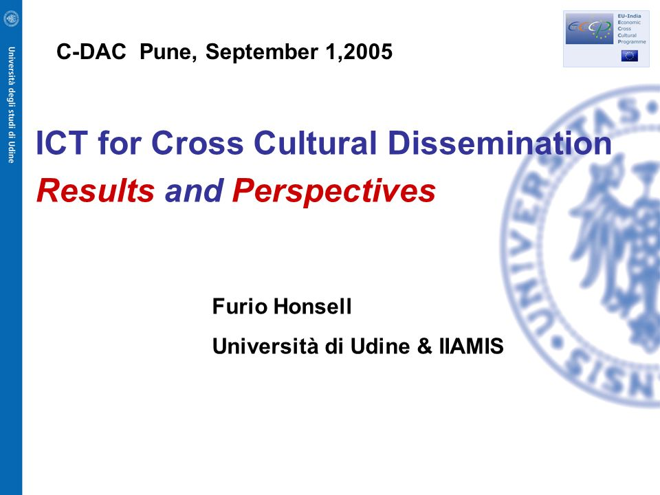 ICT for Cross Cultural Dissemination Results and Perspectives Furio Honsell Università di Udine & IIAMIS C-DAC Pune, September 1,2005