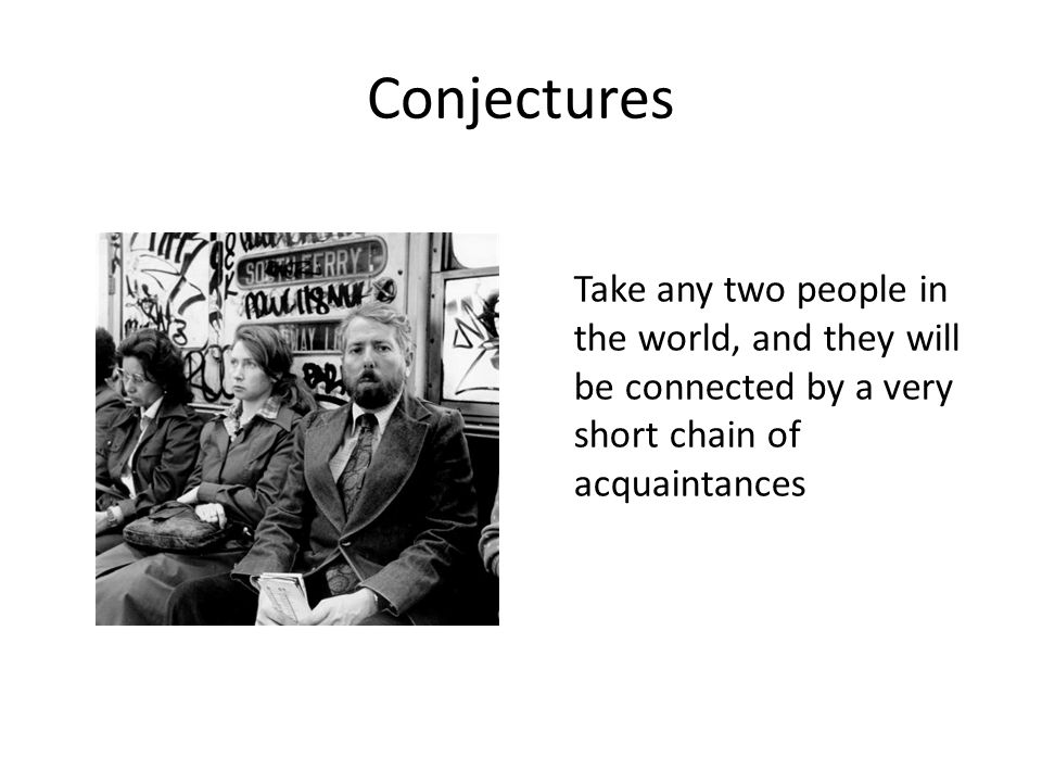 Conjectures Take any two people in the world, and they will be connected by a very short chain of acquaintances