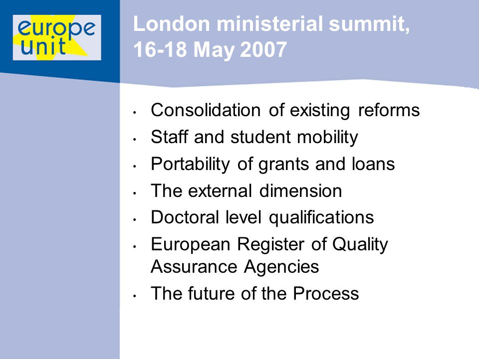 London ministerial summit, May 2007 Consolidation of existing reforms Staff and student mobility Portability of grants and loans The external dimension Doctoral level qualifications European Register of Quality Assurance Agencies The future of the Process