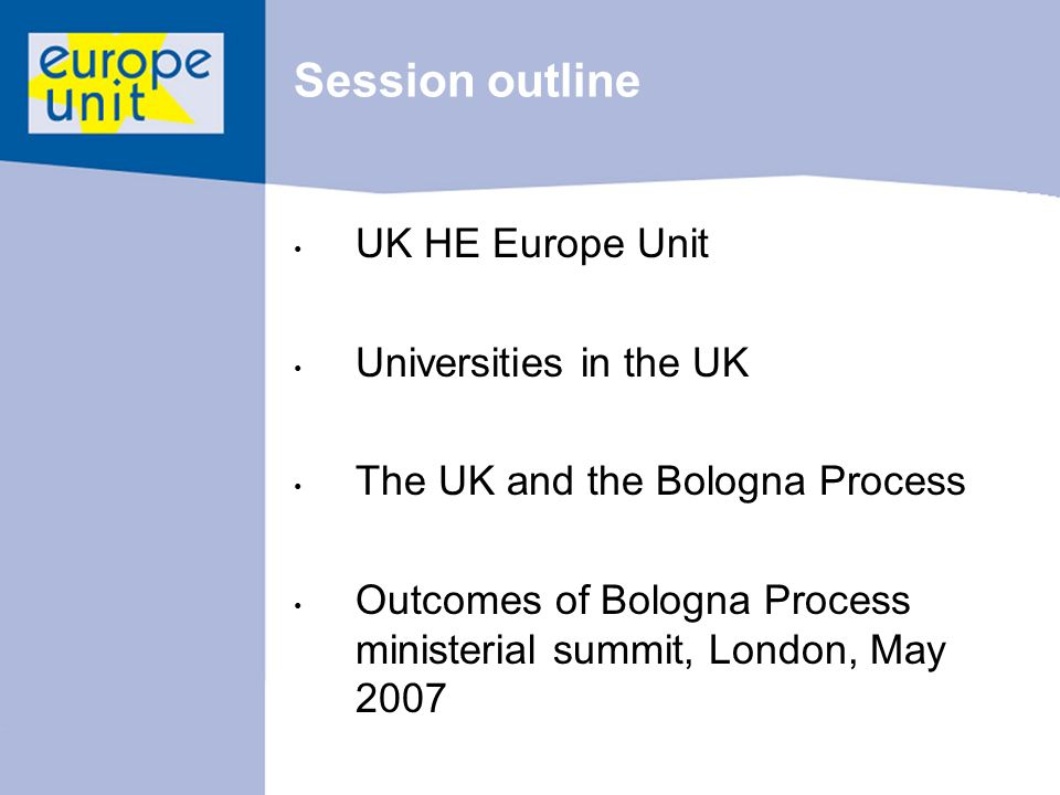 Session outline UK HE Europe Unit Universities in the UK The UK and the Bologna Process Outcomes of Bologna Process ministerial summit, London, May 2007