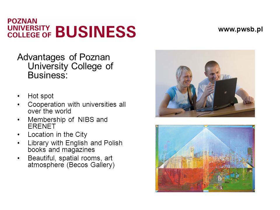Advantages of Poznan University College of Business: Hot spot Cooperation with universities all over the world Membership of NIBS and ERENET Location in the City Library with English and Polish books and magazines Beautiful, spatial rooms, art atmosphere (Becos Gallery)