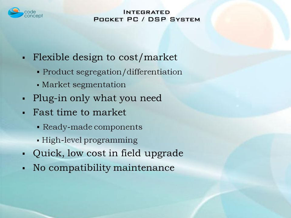 Flexible design to cost/market Product segregation/differentiation Market segmentation Plug-in only what you need Fast time to market Ready-made components High-level programming Quick, low cost in field upgrade No compatibility maintenance