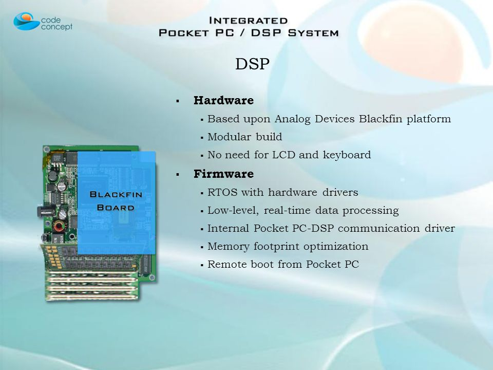 Hardware Based upon Analog Devices Blackfin platform Modular build No need for LCD and keyboard Firmware RTOS with hardware drivers Low-level, real-time data processing Internal Pocket PC-DSP communication driver Memory footprint optimization Remote boot from Pocket PC DSP