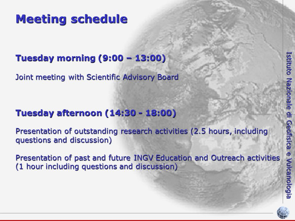 Istituto Nazionale di Geofisica e Vulcanologia Meeting schedule Tuesday morning (9:00 – 13:00) Joint meeting with Scientific Advisory Board Tuesday afternoon (14: :00) Presentation of outstanding research activities (2.5 hours, including questions and discussion) Presentation of past and future INGV Education and Outreach activities (1 hour including questions and discussion)