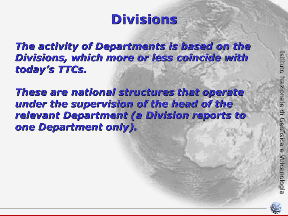Istituto Nazionale di Geofisica e Vulcanologia Divisions The activity of Departments is based on the Divisions, which more or less coincide with todays TTCs.