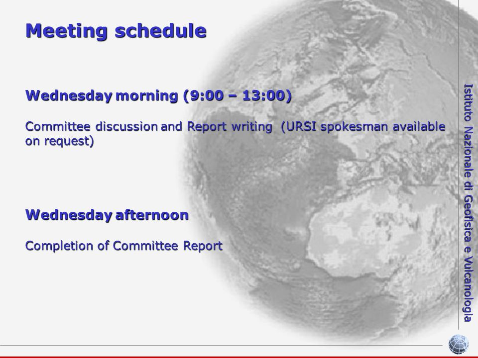 Istituto Nazionale di Geofisica e Vulcanologia Meeting schedule Wednesdaymorning (9:00 – 13:00) Wednesday morning (9:00 – 13:00) Committee discussion and Report writing (URSI spokesman available on request) Wednesdayafternoon Wednesday afternoon Completion of Committee Report