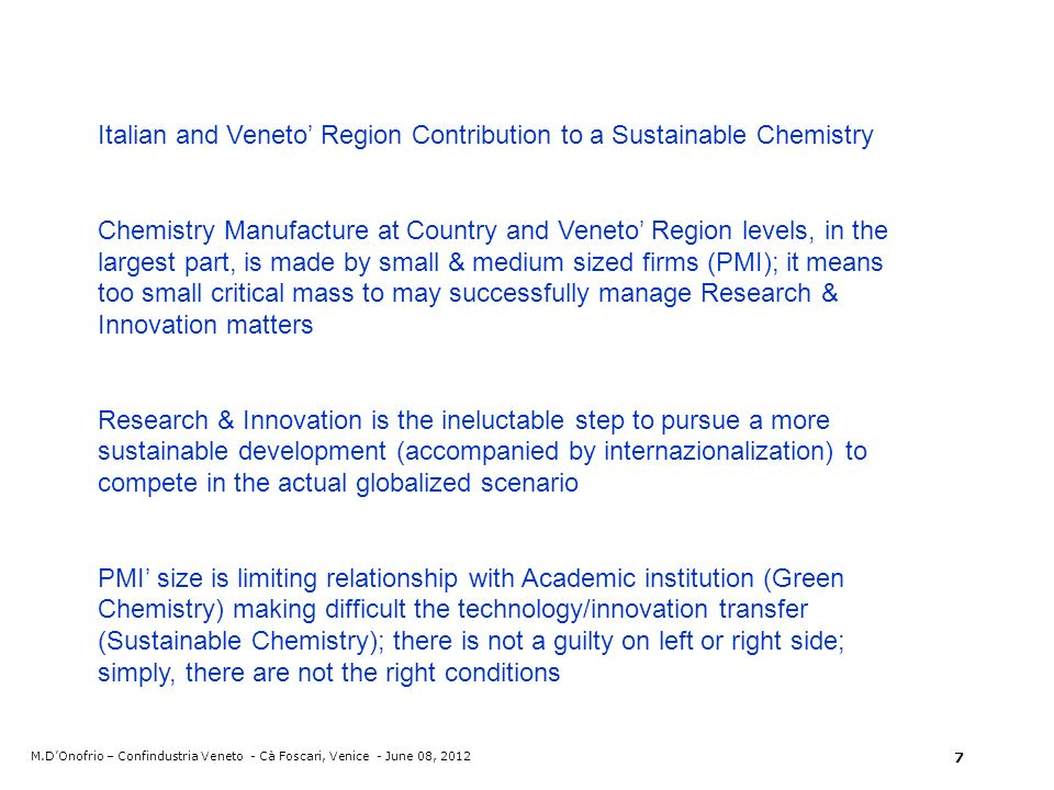 Italian and Veneto Region Contribution to a Sustainable Chemistry Chemistry Manufacture at Country and Veneto Region levels, in the largest part, is made by small & medium sized firms (PMI); it means too small critical mass to may successfully manage Research & Innovation matters Research & Innovation is the ineluctable step to pursue a more sustainable development (accompanied by internazionalization) to compete in the actual globalized scenario PMI size is limiting relationship with Academic institution (Green Chemistry) making difficult the technology/innovation transfer (Sustainable Chemistry); there is not a guilty on left or right side; simply, there are not the right conditions M.DOnofrio – Confindustria Veneto - Cà Foscari, Venice - June 08,
