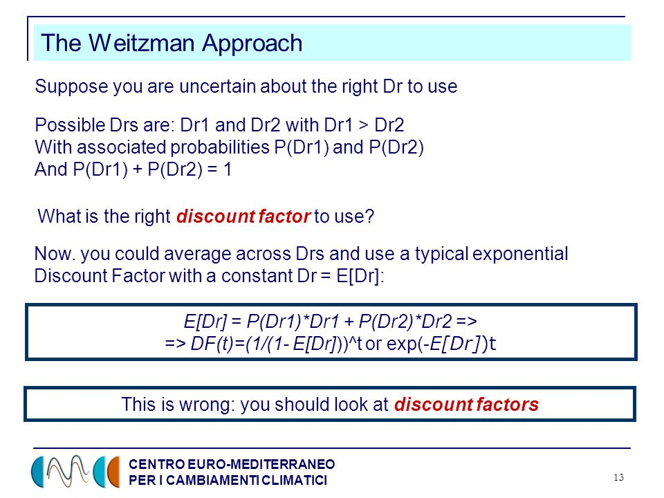 CENTRO EURO-MEDITERRANEO PER I CAMBIAMENTI CLIMATICI 13 The Weitzman Approach Suppose you are uncertain about the right Dr to use Possible Drs are: Dr1 and Dr2 with Dr1 > Dr2 With associated probabilities P(Dr1) and P(Dr2) And P(Dr1) + P(Dr2) = 1 Now.