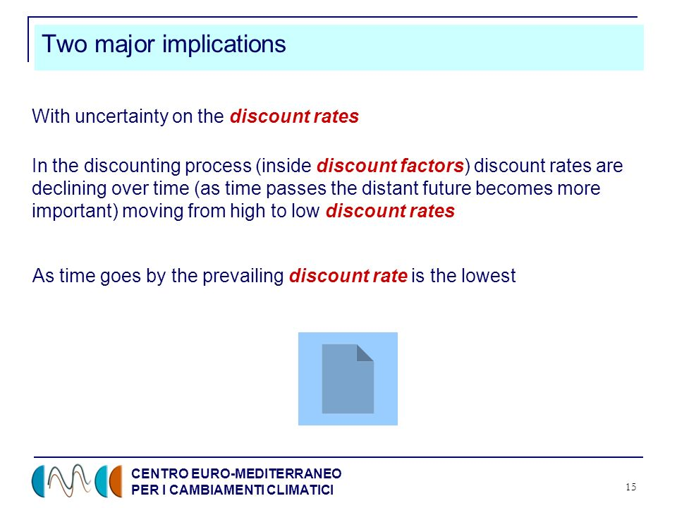 CENTRO EURO-MEDITERRANEO PER I CAMBIAMENTI CLIMATICI 15 Two major implications In the discounting process (inside discount factors) discount rates are declining over time (as time passes the distant future becomes more important) moving from high to low discount rates As time goes by the prevailing discount rate is the lowest With uncertainty on the discount rates