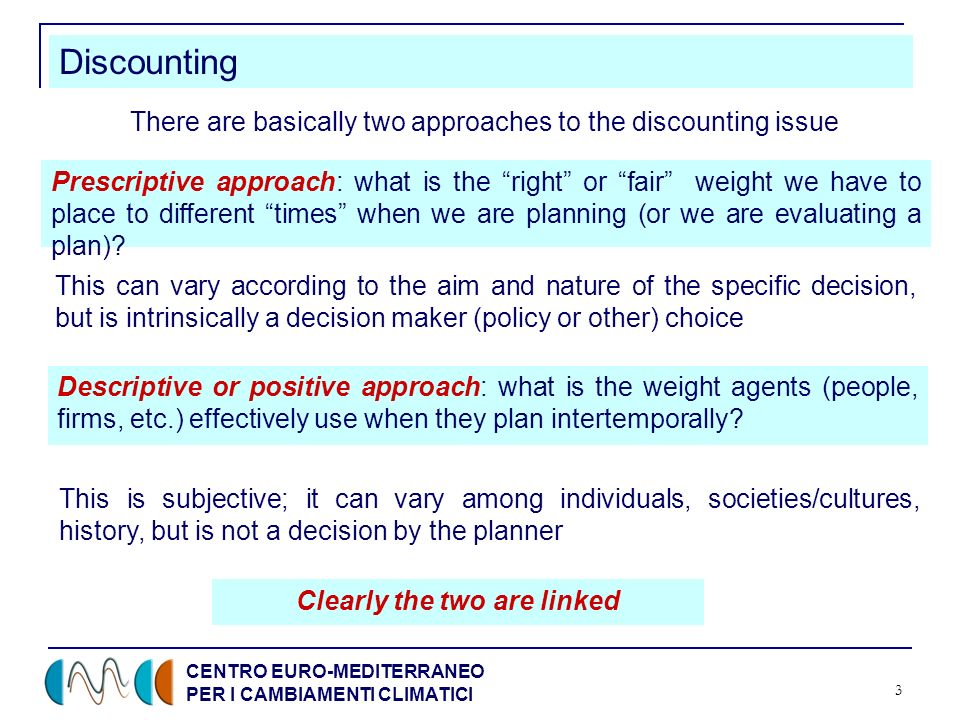 CENTRO EURO-MEDITERRANEO PER I CAMBIAMENTI CLIMATICI 3 Discounting There are basically two approaches to the discounting issue Prescriptive approach: what is the right or fair weight we have to place to different times when we are planning (or we are evaluating a plan).