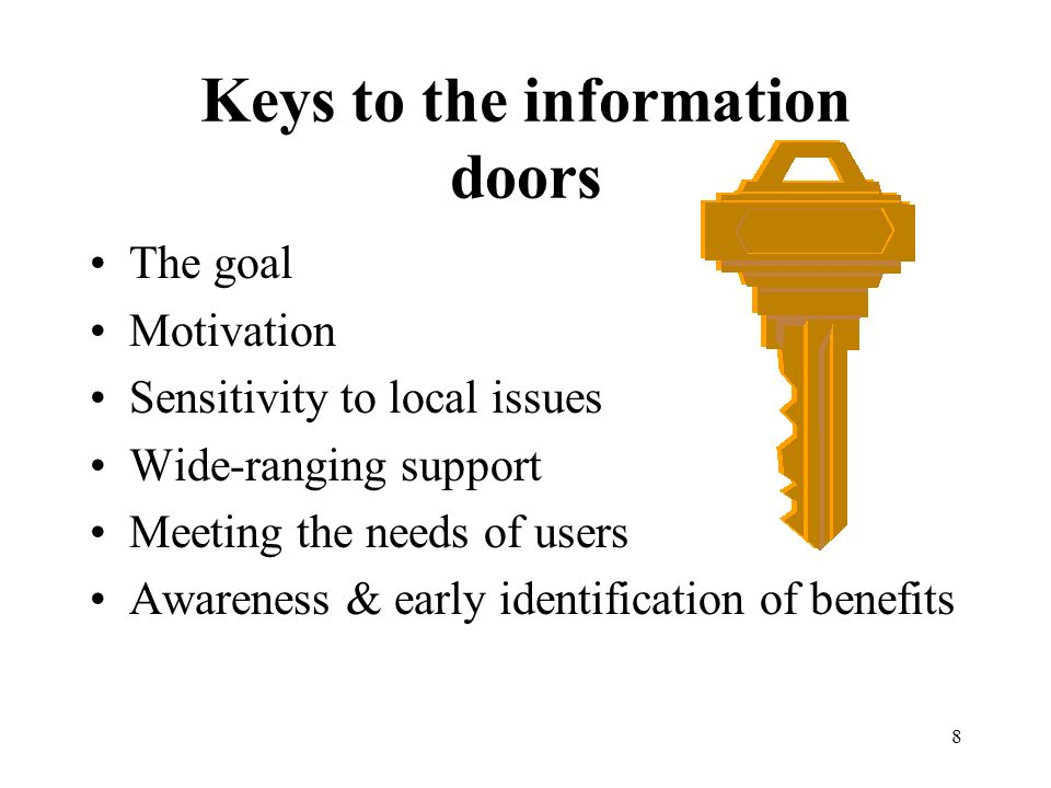 8 Keys to the information doors The goal Motivation Sensitivity to local issues Wide-ranging support Meeting the needs of users Awareness & early identification of benefits