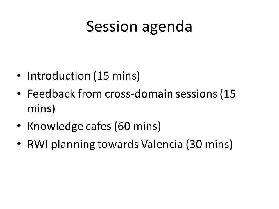 Session agenda Introduction (15 mins) Feedback from cross-domain sessions (15 mins) Knowledge cafes (60 mins) RWI planning towards Valencia (30 mins)