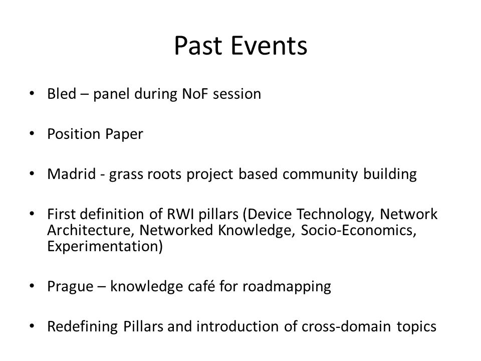 Past Events Bled – panel during NoF session Position Paper Madrid - grass roots project based community building First definition of RWI pillars (Device Technology, Network Architecture, Networked Knowledge, Socio-Economics, Experimentation) Prague – knowledge café for roadmapping Redefining Pillars and introduction of cross-domain topics