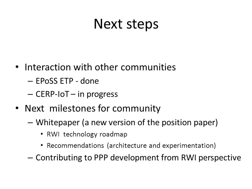 Next steps Interaction with other communities – EPoSS ETP - done – CERP-IoT – in progress Next milestones for community – Whitepaper (a new version of the position paper) RWI technology roadmap Recommendations (architecture and experimentation) – Contributing to PPP development from RWI perspective