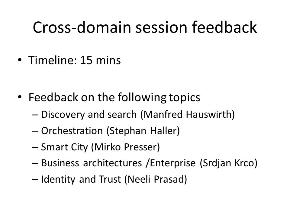 Cross-domain session feedback Timeline: 15 mins Feedback on the following topics – Discovery and search (Manfred Hauswirth) – Orchestration (Stephan Haller) – Smart City (Mirko Presser) – Business architectures /Enterprise (Srdjan Krco) – Identity and Trust (Neeli Prasad)