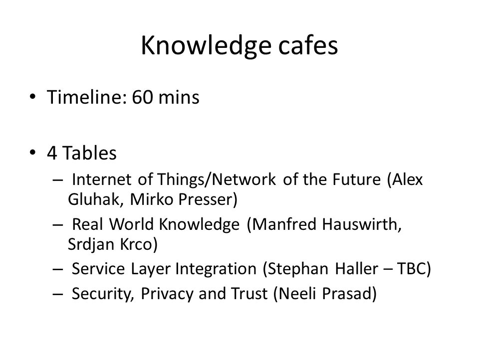 Knowledge cafes Timeline: 60 mins 4 Tables – Internet of Things/Network of the Future (Alex Gluhak, Mirko Presser) – Real World Knowledge (Manfred Hauswirth, Srdjan Krco) – Service Layer Integration (Stephan Haller – TBC) – Security, Privacy and Trust (Neeli Prasad)