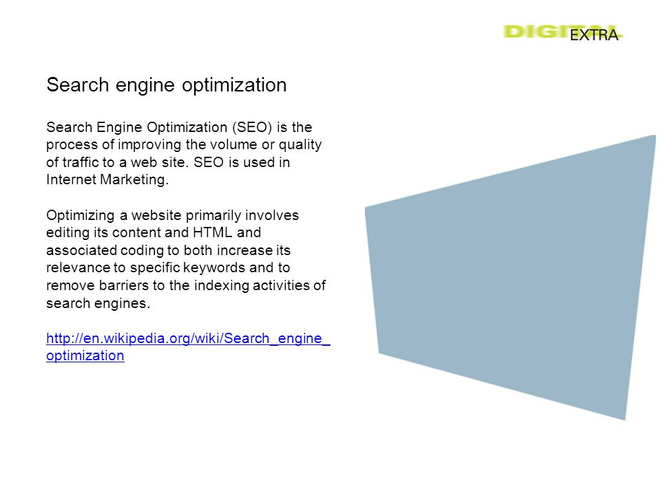 Search engine optimization Search Engine Optimization (SEO) is the process of improving the volume or quality of traffic to a web site.