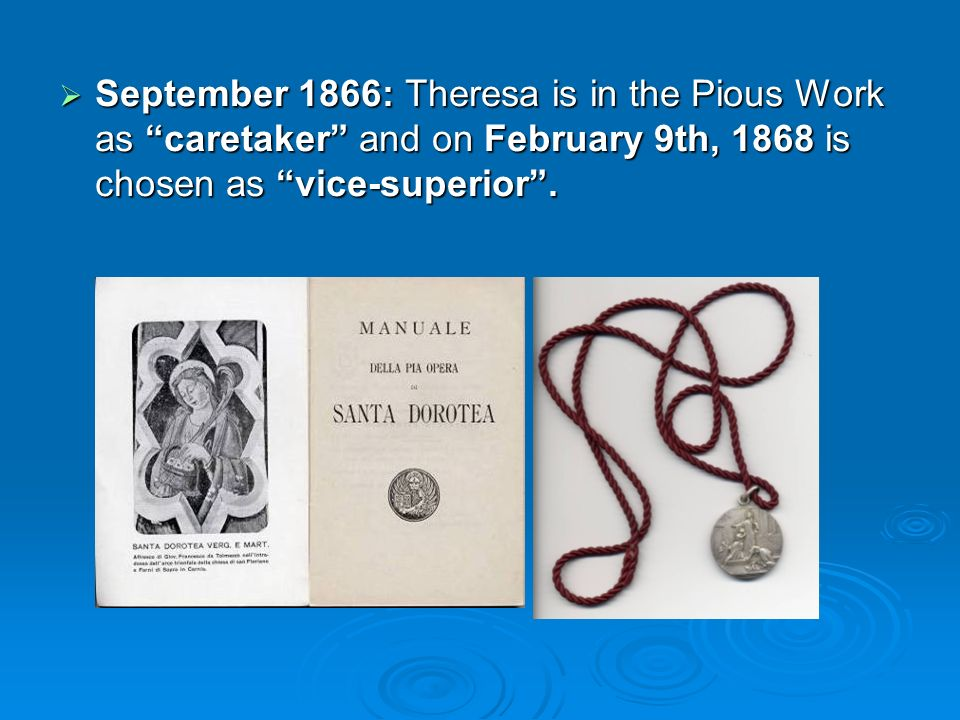 September 1866: Theresa is in the Pious Work as caretaker and on February 9th, 1868 is chosen as vice-superior.