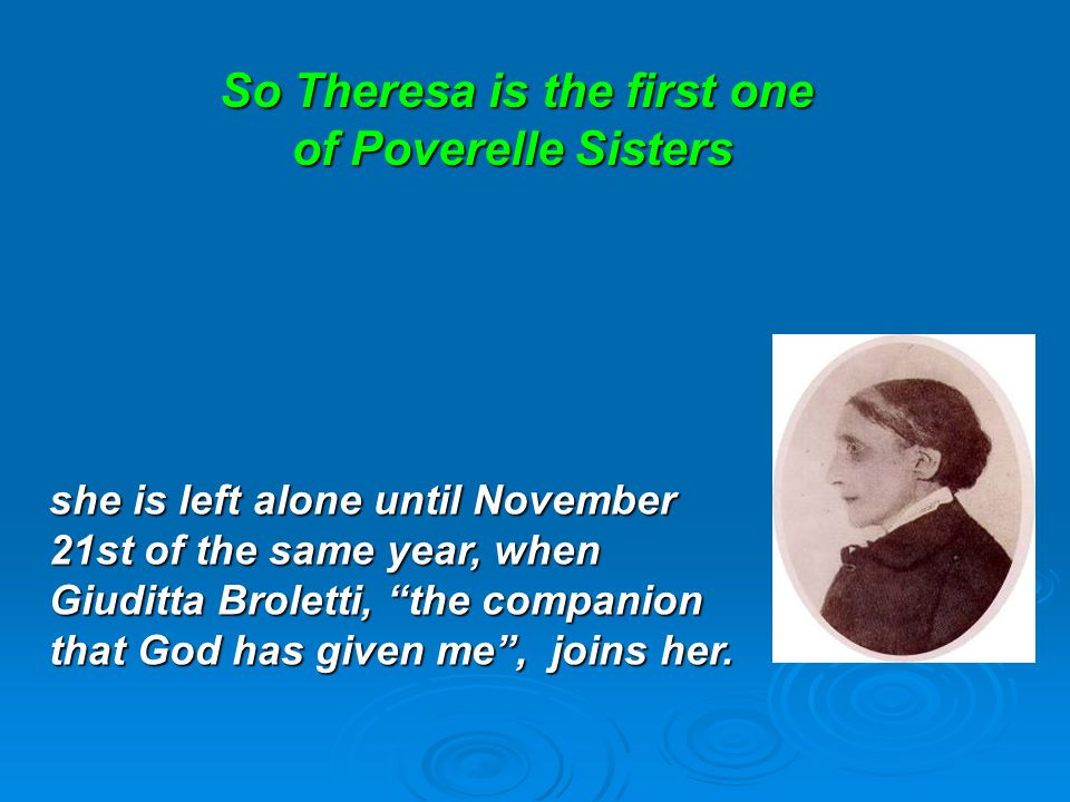 So Theresa is the first one of Poverelle Sisters So Theresa is the first one of Poverelle Sisters she is left alone until November 21st of the same year, when Giuditta Broletti, the companion that God has given me, joins her.