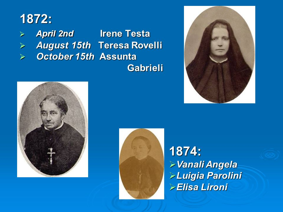 1872: April 2nd Irene Testa April 2nd Irene Testa August 15th Teresa Rovelli August 15th Teresa Rovelli October 15th Assunta October 15th Assunta Gabrieli Gabrieli 1874: Vanali Angela Vanali Angela Luigia Parolini Luigia Parolini Elisa Lironi Elisa Lironi