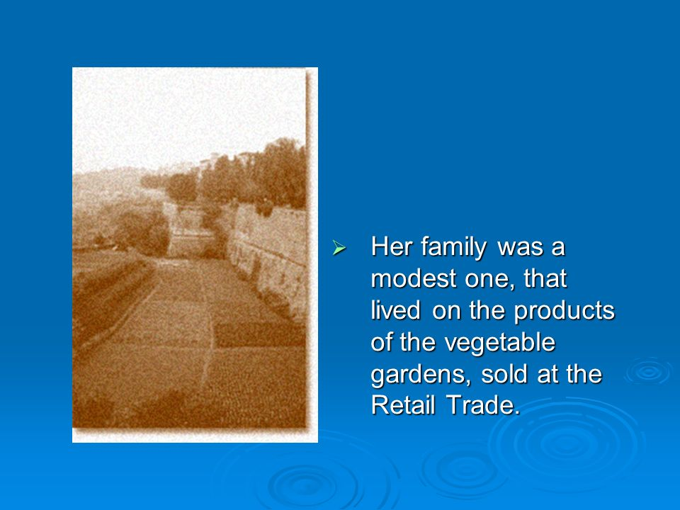 Her family was a modest one, that lived on the products of the vegetable gardens, sold at the Retail Trade.