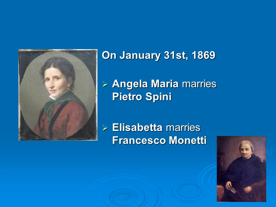 On January 31st, 1869 Angela Maria marries Pietro Spini Angela Maria marries Pietro Spini Elisabetta marries Francesco Monetti Elisabetta marries Francesco Monetti