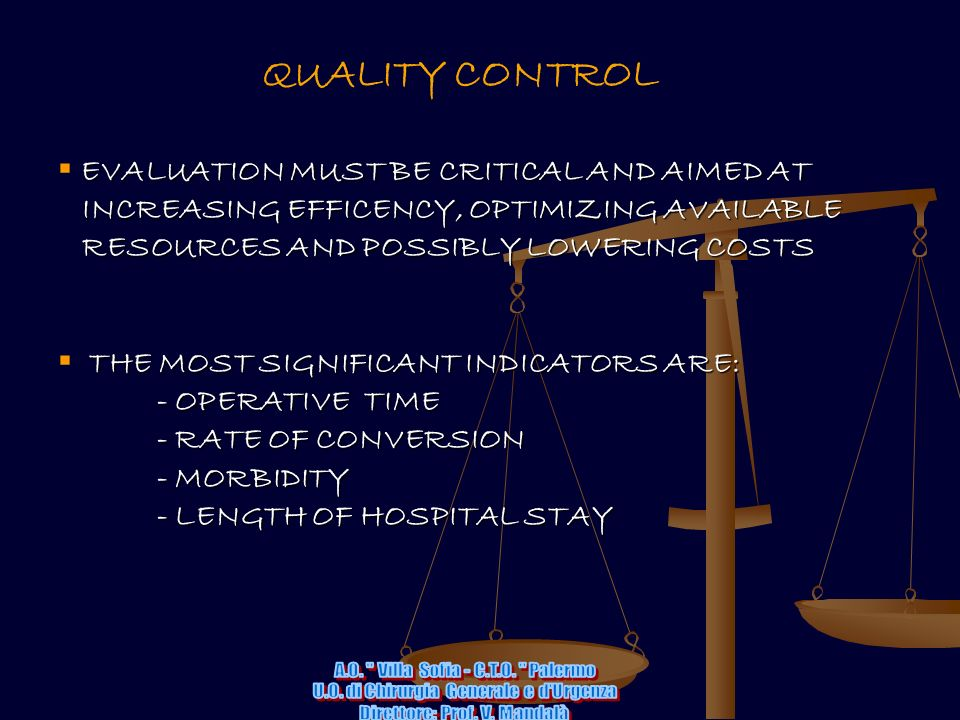 QUALITY CONTROL EVALUATION MUST BE CRITICAL AND AIMED AT INCREASING EFFICENCY, OPTIMIZING AVAILABLE INCREASING EFFICENCY, OPTIMIZING AVAILABLE RESOURCES AND POSSIBLY LOWERING COSTS RESOURCES AND POSSIBLY LOWERING COSTS THE MOST SIGNIFICANT INDICATORS ARE: - OPERATIVE TIME - OPERATIVE TIME - RATE OF CONVERSION - RATE OF CONVERSION - MORBIDITY - MORBIDITY - LENGTH OF HOSPITAL STAY - LENGTH OF HOSPITAL STAY
