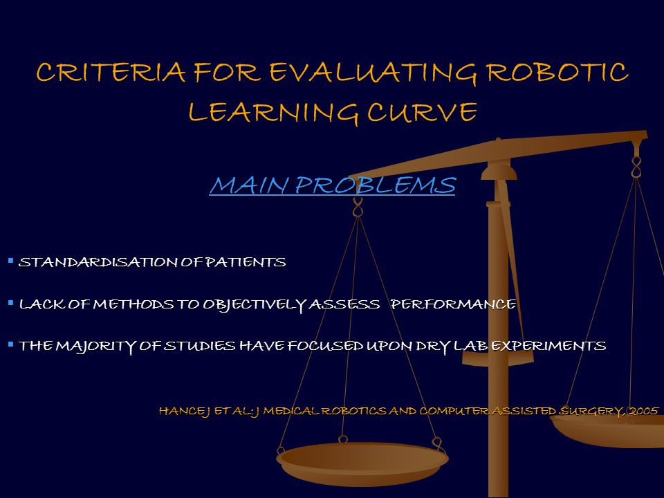 HANCE J ET AL: J MEDICAL ROBOTICS AND COMPUTER ASSISTED SURGERY, 2005 CRITERIA FOR EVALUATING ROBOTIC LEARNING CURVE MAIN PROBLEMS STANDARDISATION OF PATIENTS STANDARDISATION OF PATIENTS LACK OF METHODS TO OBJECTIVELY ASSESS PERFORMANCE LACK OF METHODS TO OBJECTIVELY ASSESS PERFORMANCE THE MAJORITY OF STUDIES HAVE FOCUSED UPON DRY LAB EXPERIMENTS THE MAJORITY OF STUDIES HAVE FOCUSED UPON DRY LAB EXPERIMENTS HANCE J ET AL: J MEDICAL ROBOTICS AND COMPUTER ASSISTED SURGERY, 2005